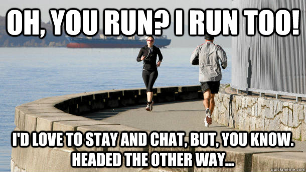 Oh, you run? I run too! I'd love to stay and chat, but, you know.  Headed the other way... - Oh, you run? I run too! I'd love to stay and chat, but, you know.  Headed the other way...  Every time I nod at another runner