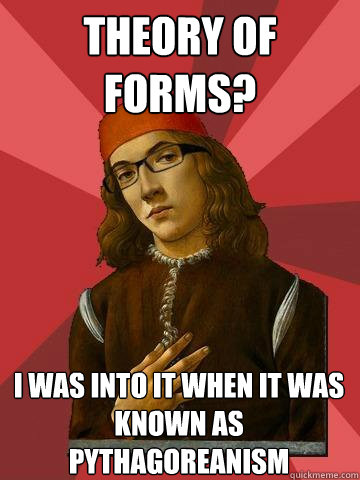 Theory of Forms? I was into it when it was known as Pythagoreanism  Hipster Stefano
