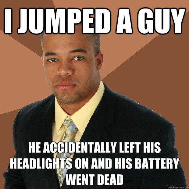 I jumped a guy He accidentally left his headlights on and his battery went dead - I jumped a guy He accidentally left his headlights on and his battery went dead  Successful Black Man