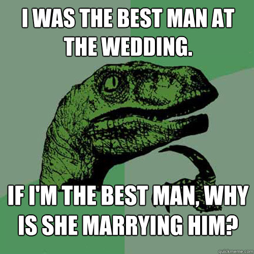 I was the best man at the wedding. If I'm the best man, why is she marrying him? - I was the best man at the wedding. If I'm the best man, why is she marrying him?  Philosoraptor