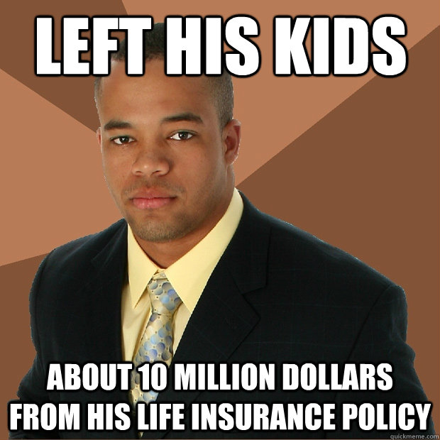 Left his Kids about 10 million dollars from his life insurance policy - Left his Kids about 10 million dollars from his life insurance policy  Successful Black Man