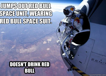 Jumps out red bull  space unit, wearing  red bull space suit.   Doesn't drink Red bull - Jumps out red bull  space unit, wearing  red bull space suit.   Doesn't drink Red bull  Felix gives you wings