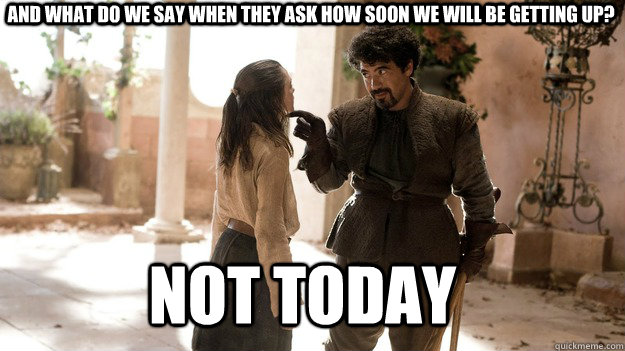 And what do we say when they ask how soon we will be getting up? Not Today - And what do we say when they ask how soon we will be getting up? Not Today  Arya not today
