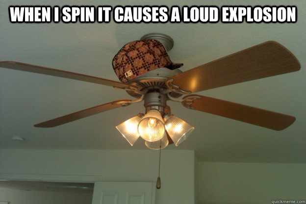 When I spin it causes a loud explosion   scumbag ceiling fan