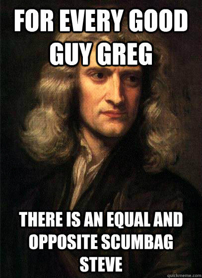 For every good guy greg there is an equal and opposite scumbag steve - For every good guy greg there is an equal and opposite scumbag steve  Sir Isaac Newton