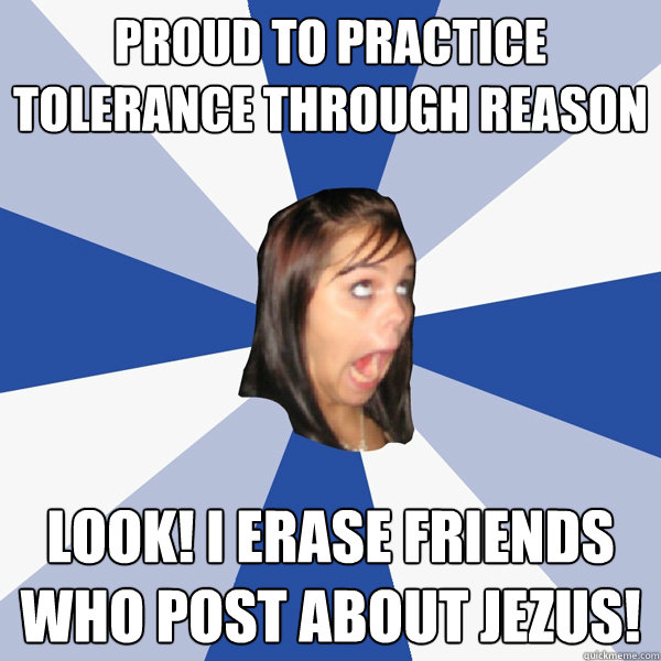 PROUD TO PRACTICE TOLERANCE THROUGH REASON LOOK! I ERASE FRIENDS WHO POST ABOUT JEZUS! - PROUD TO PRACTICE TOLERANCE THROUGH REASON LOOK! I ERASE FRIENDS WHO POST ABOUT JEZUS!  Annoying Facebook Girl