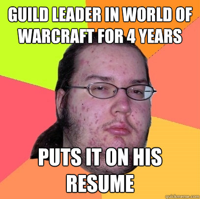 guild leader in world of warcraft for 4 years puts it on his resume - guild leader in world of warcraft for 4 years puts it on his resume  Butthurt Dweller