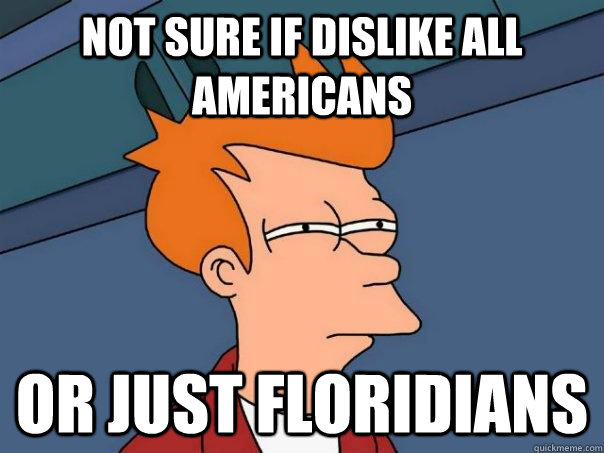 NOT SURE IF DISLIKE ALL AMERICANS OR JUST FLORIDIANS - NOT SURE IF DISLIKE ALL AMERICANS OR JUST FLORIDIANS  Futurama Fry