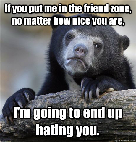 If you put me in the friend zone, no matter how nice you are, I'm going to end up hating you. - If you put me in the friend zone, no matter how nice you are, I'm going to end up hating you.  Confession Bear