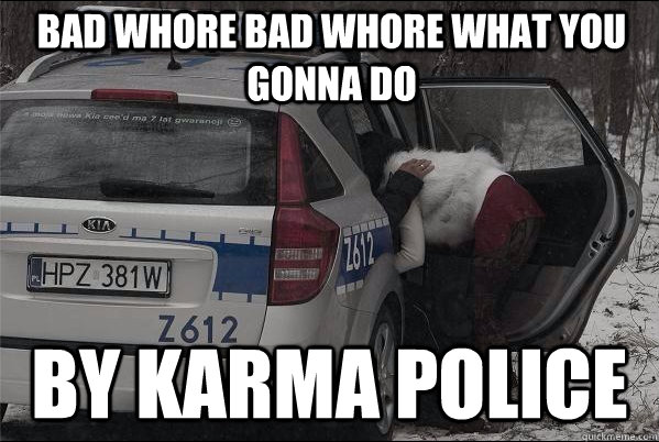 Bad Whore Bad Whore what you gonna do by Karma Police