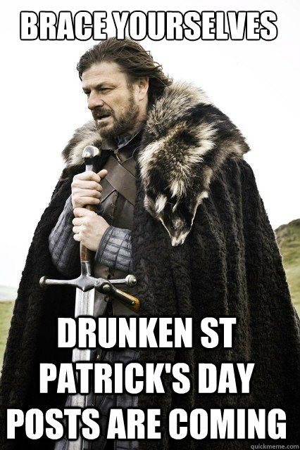 BRACE YOURSELVES Drunken St Patrick's day posts are coming - BRACE YOURSELVES Drunken St Patrick's day posts are coming  Boromir Relationship