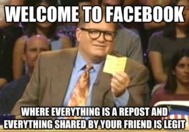 Welcome to facebook where everything is a repost and everything shared by your friend is legit - Welcome to facebook where everything is a repost and everything shared by your friend is legit  Welcome to