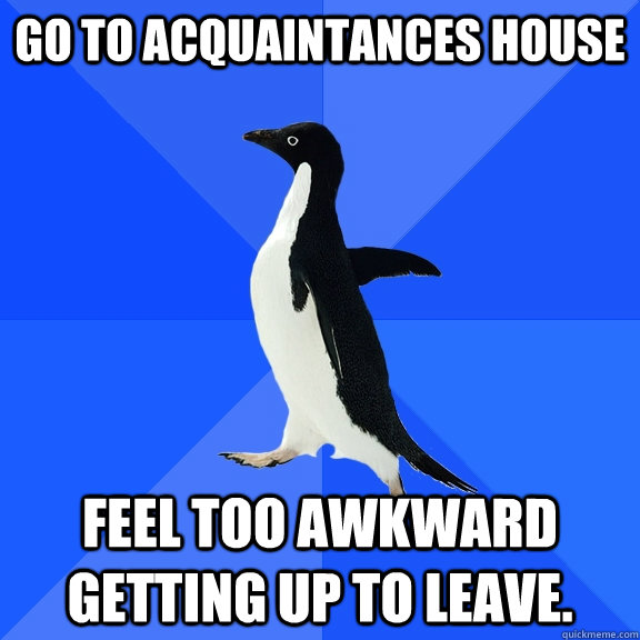 Go to acquaintances house Feel too awkward getting up to leave. - Go to acquaintances house Feel too awkward getting up to leave.  Socially Awkward Penguin