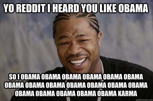Yo reddit I heard you like obama So I obama obama obama obama obama obama obama obama obama obama obama obama obama obama obama obama obama obama karma - Yo reddit I heard you like obama So I obama obama obama obama obama obama obama obama obama obama obama obama obama obama obama obama obama obama karma  Xzibit meme