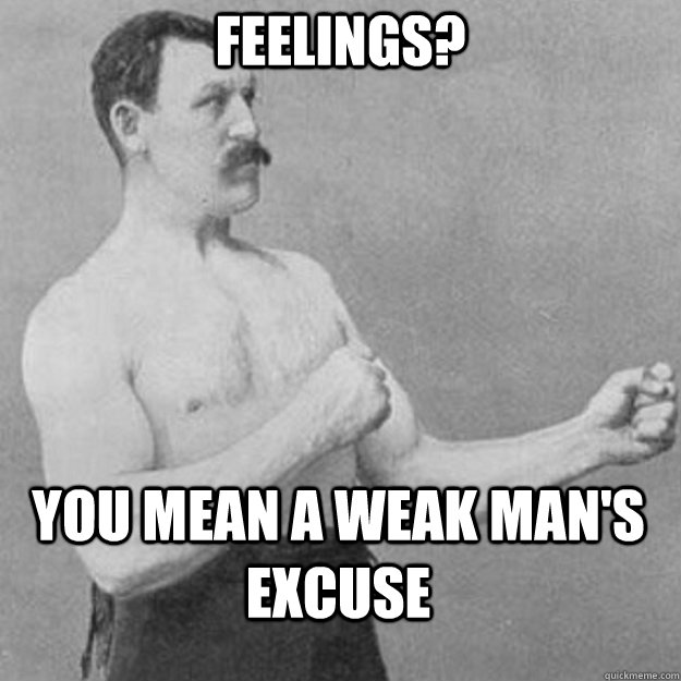 feelings? you mean a weak man's excuse - feelings? you mean a weak man's excuse  overly manly man