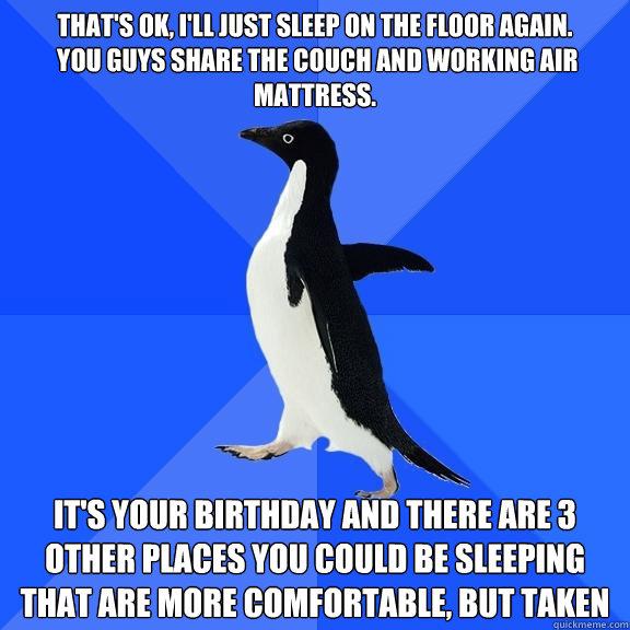 f028c55d20406156ea59f92f49a253a92ac985d3f3ea82d85688edf361454360 that's ok, i'll just sleep on the floor again you guys share the