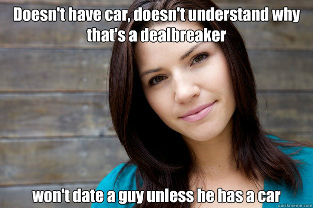 Doesn't have car, doesn't understand why that's a dealbreaker won't date a guy unless he has a car - Doesn't have car, doesn't understand why that's a dealbreaker won't date a guy unless he has a car  Women Logic