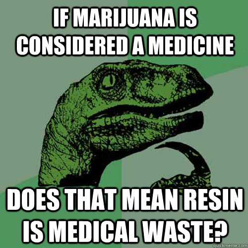 if marijuana is considered a medicine Does that mean Resin is medical waste? - if marijuana is considered a medicine Does that mean Resin is medical waste?  Philosoraptor
