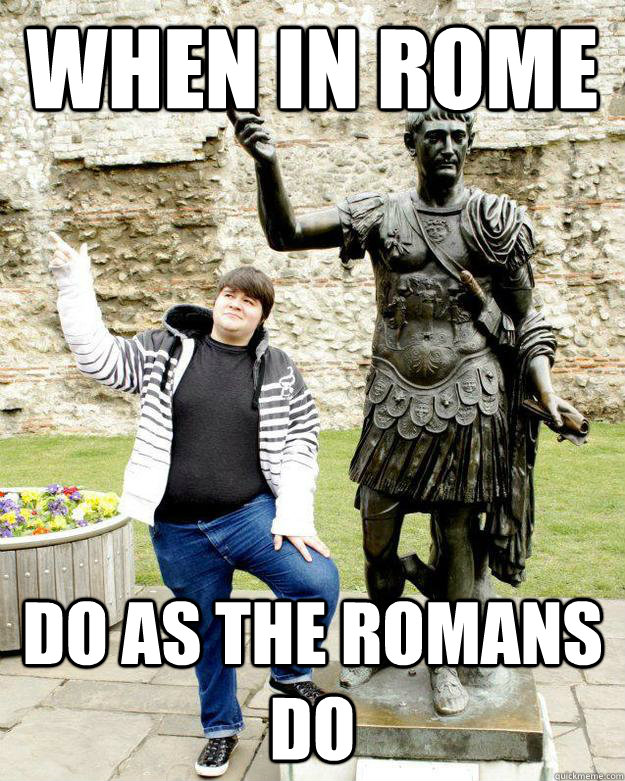 when in rome do as the romans do Look up when in rome, do as the romans do in wiktionary, the free dictionary when in rome may refer to: when in rome, do as the romans do.