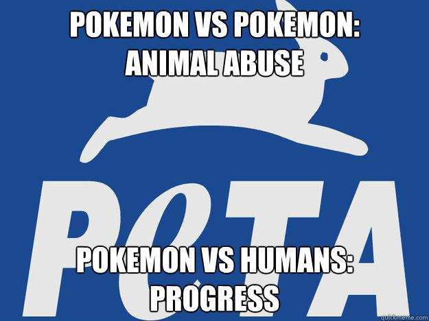 Pokemon vs pokemon: animal abuse pokemon vs humans: progress  PETA logic