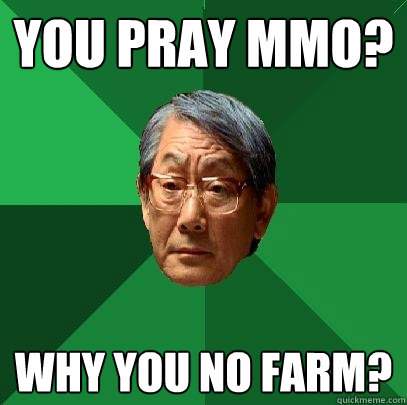 You pray mmo? why you no farm?  High Expectations Asian Father