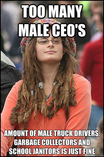 too many   male ceo's amount of male truck drivers, garbage collectors and school janitors is just fine - too many   male ceo's amount of male truck drivers, garbage collectors and school janitors is just fine  College Liberal