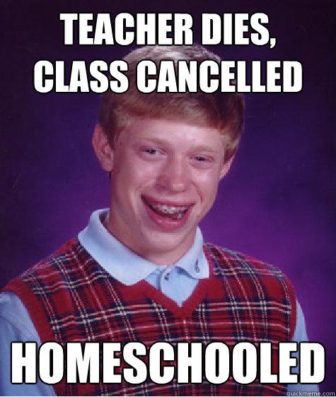 teacher dies, class cancelled  homeschooled  - teacher dies, class cancelled  homeschooled   Bad Luck Brian