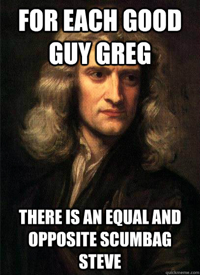 For each good guy greg there is an equal and opposite scumbag steve - For each good guy greg there is an equal and opposite scumbag steve  Sir Isaac Newton