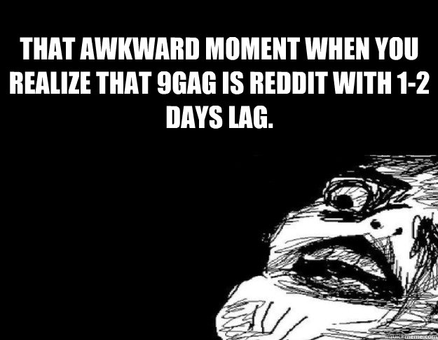 THat awkward moment when you realize that 9gag is reddit with 1-2 days lag.