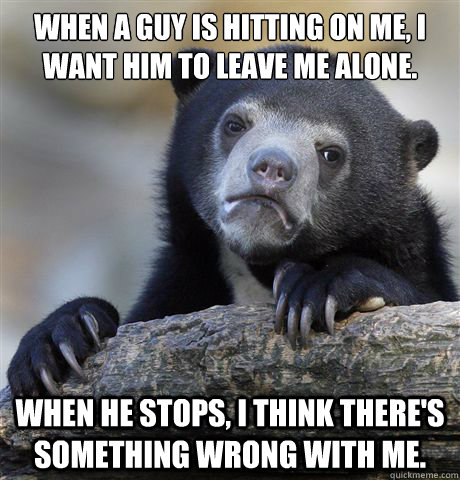When a guy is hitting on me, I want him to leave me alone. When he stops, I think there's something wrong with me. - When a guy is hitting on me, I want him to leave me alone. When he stops, I think there's something wrong with me.  Confession Bear