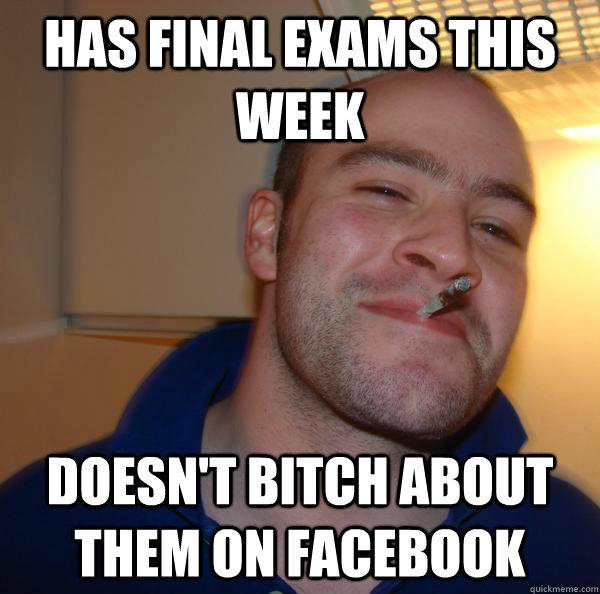 Has final exams this week Doesn't bitch about them on Facebook - Has final exams this week Doesn't bitch about them on Facebook  Misc