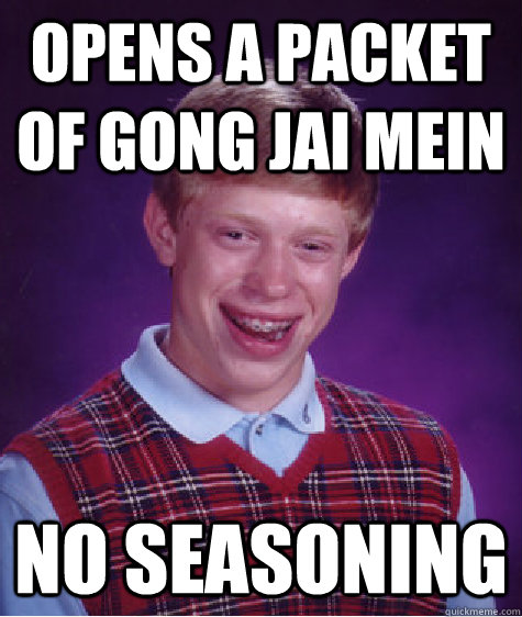 Opens a packet of gong jai mein No seasoning - Opens a packet of gong jai mein No seasoning  Bad Luck Brian