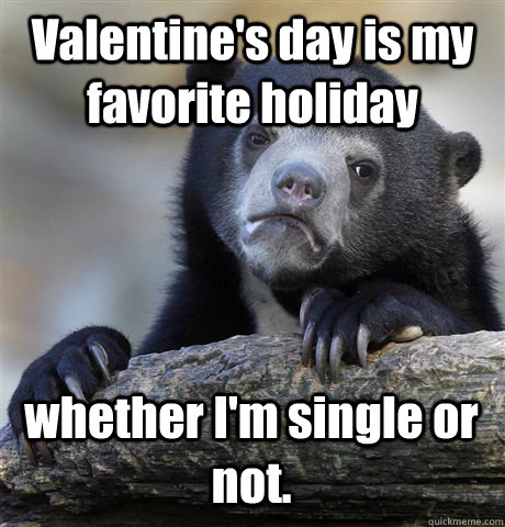Valentine's day is my favorite holiday whether I'm single or not. - Valentine's day is my favorite holiday whether I'm single or not.  Confession Bear