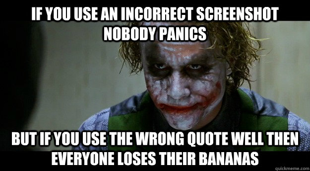 if you Use an incorrect screenshot nobody panics But if you use the wrong quote well then everyone loses their bananas - if you Use an incorrect screenshot nobody panics But if you use the wrong quote well then everyone loses their bananas  Misc