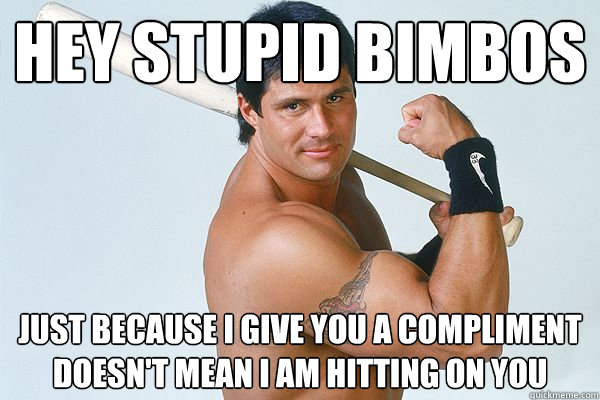 Hey stupid bimbos just because I give you a compliment doesn't mean I am hitting on you