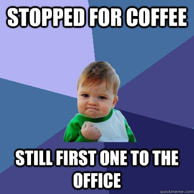 Stopped for coffee Still first one to the office - Stopped for coffee Still first one to the office  Success Kid