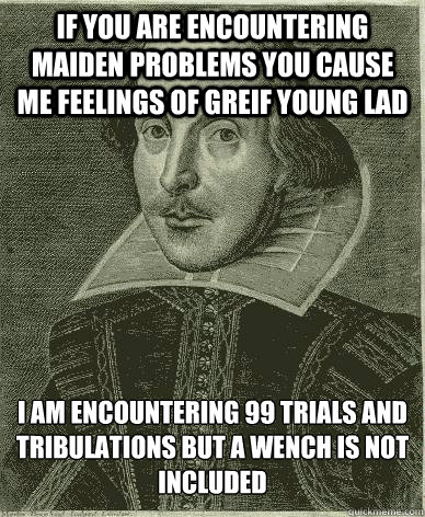 If you are encountering maiden problems you cause me feelings of greif young lad I am encountering 99 trials and tribulations but a wench is not included
