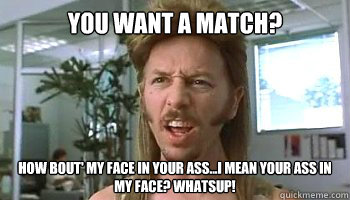 You want a match? How bout' my face in your ass...i mean your ass in my face? Whatsup!