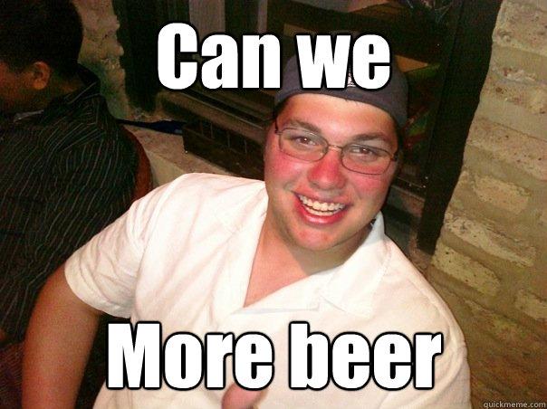 f0428e6e1e39c9c23e9eed72529d472059999822336d110969e00bb19d07b2d5 can we more beer stabby maki quickmeme