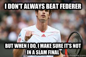 I don't always beat Federer But when I do, I make sure it's not in a slam final  Andy Murray