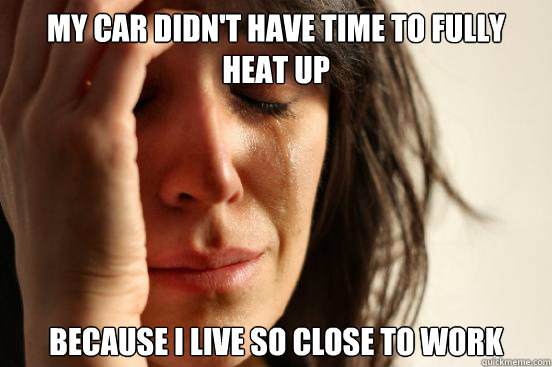 My car didn't have time to fully heat up because i live so close to work - My car didn't have time to fully heat up because i live so close to work  First World Problems