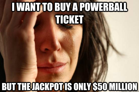 i want to buy a powerball ticket but the jackpot is only $50 million - i want to buy a powerball ticket but the jackpot is only $50 million  First World Problems