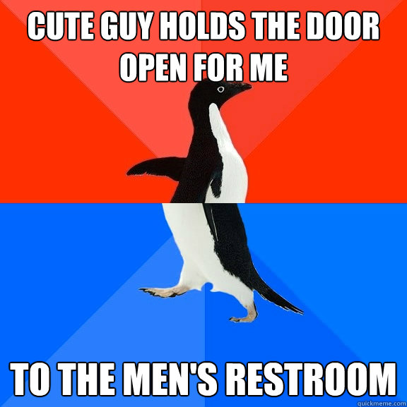 Cute guy holds the door open for me to the men's restroom - Cute guy holds the door open for me to the men's restroom  Socially Awesome Awkward Penguin