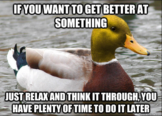 If you want to get better at something Just relax and think it through, you have plenty of time to do it later