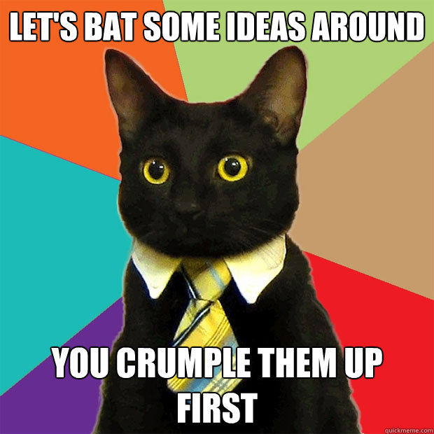 Let's bat some ideas around You crumple them up first - Let's bat some ideas around You crumple them up first  Business Cat