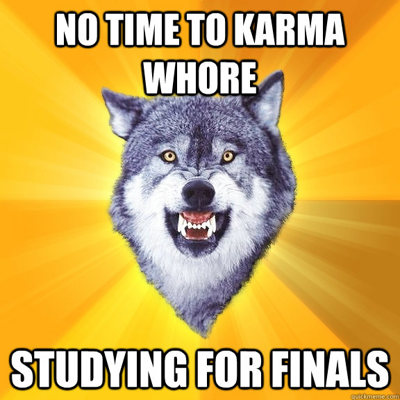 No time to karma whore studying for finals - No time to karma whore studying for finals  Courage Wolf