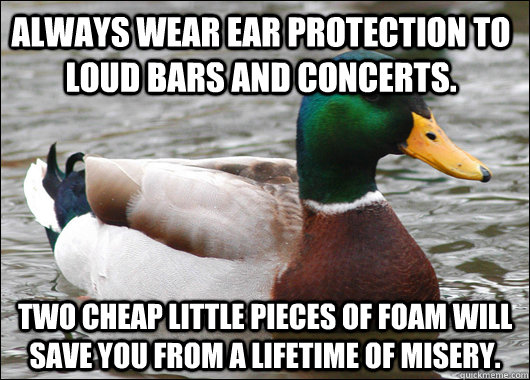 Always wear ear protection to loud bars and concerts. Two cheap little pieces of foam will save you from a lifetime of misery. - Always wear ear protection to loud bars and concerts. Two cheap little pieces of foam will save you from a lifetime of misery.  Misc