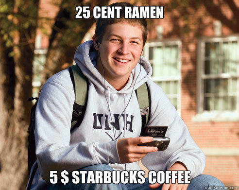 25 cent ramen 5 $ starbucks coffee - 25 cent ramen 5 $ starbucks coffee  College Freshman