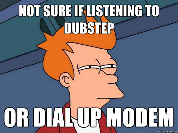 not sure if listening to dubstep or dial up modem - not sure if listening to dubstep or dial up modem  Futurama Fry
