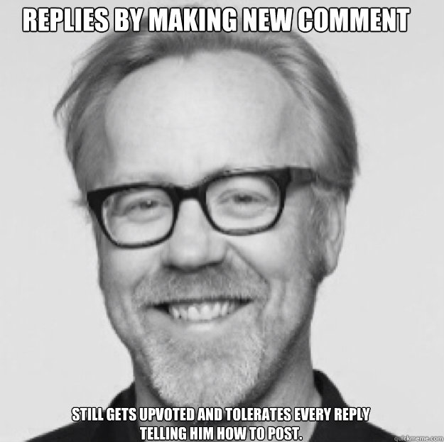 Replies by making new comment Still gets upvoted and tolerates every reply telling him how to post.  good guy Adam savage
